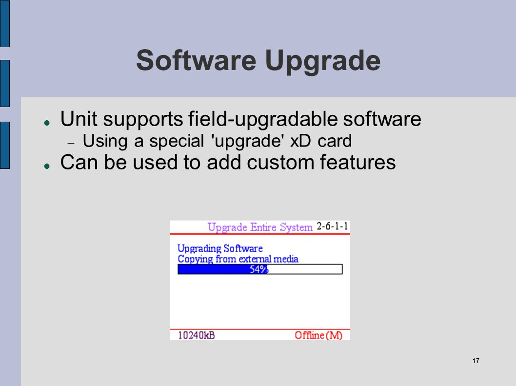 17 Software Upgrade Unit supports field-upgradable software Using a special 'upgrade' xD card Can be used to add custom features