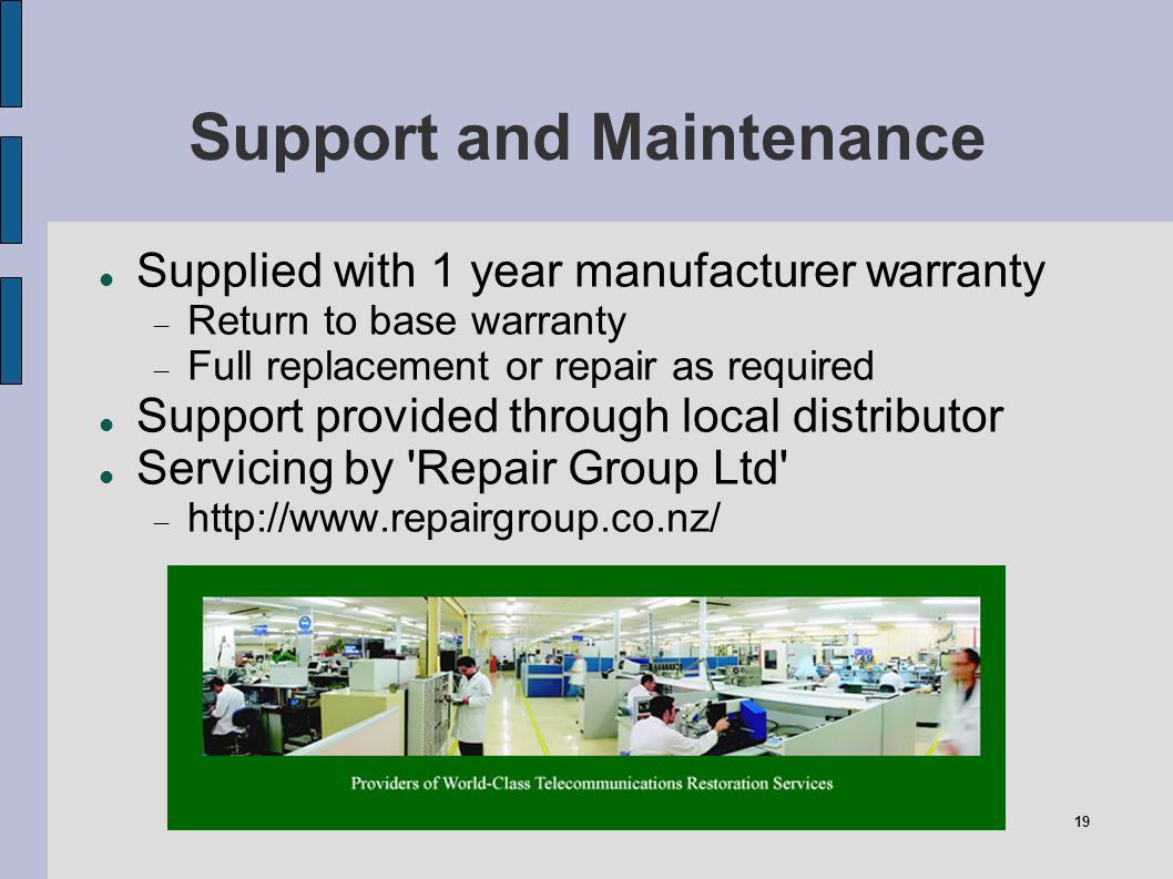 19 Support and Maintenance Supplied with 1 year manufacturer warranty Return to base warranty Full replacement or repair as required Support provided