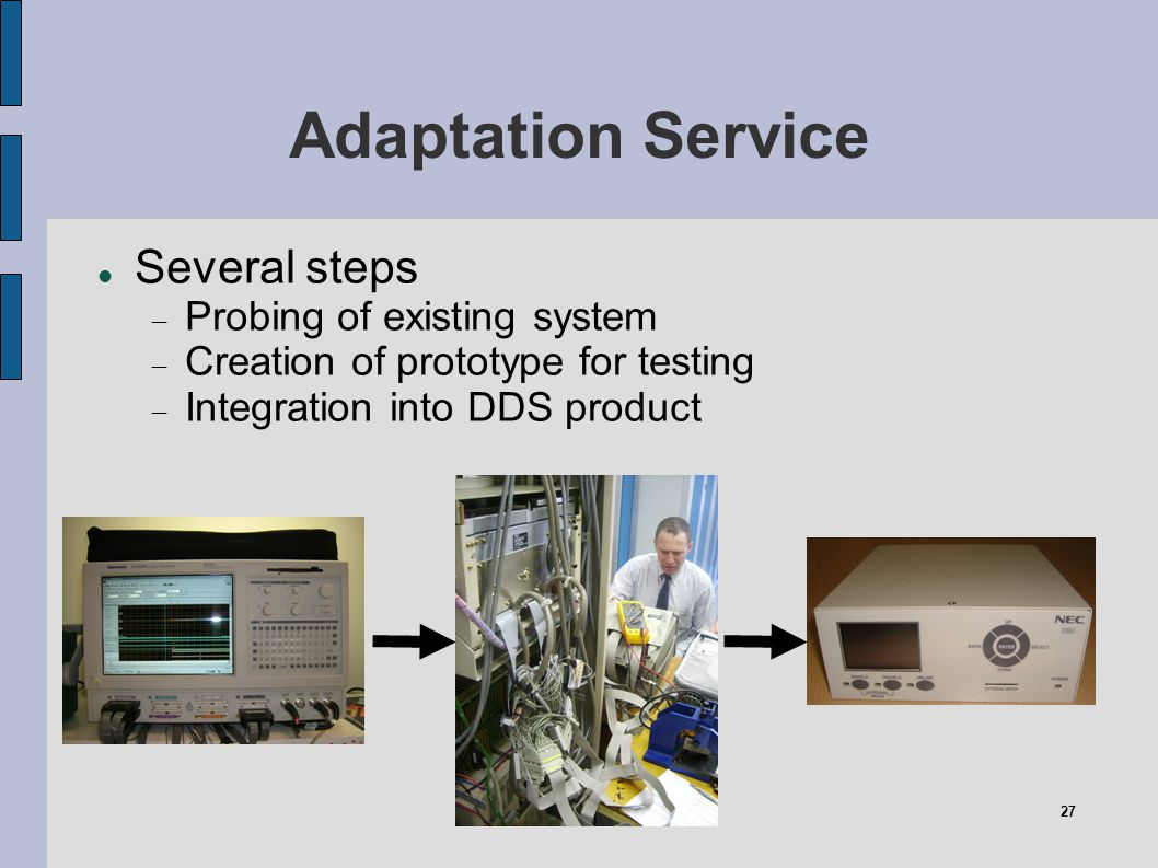 27 Adaptation Service Several steps Probing of existing system Creation of prototype for testing Integration into DDS product
