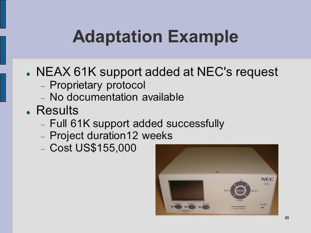 28 Adaptation Example NEAX 61K support added at NEC's request Proprietary protocol No documentation available Results Full 61K support added successfu