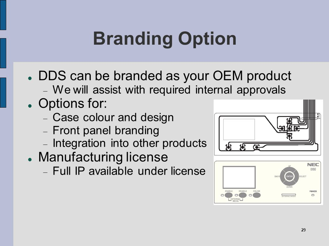 29 Branding Option DDS can be branded as your OEM product We will assist with required internal approvals Options for: Case colour and design Front pa