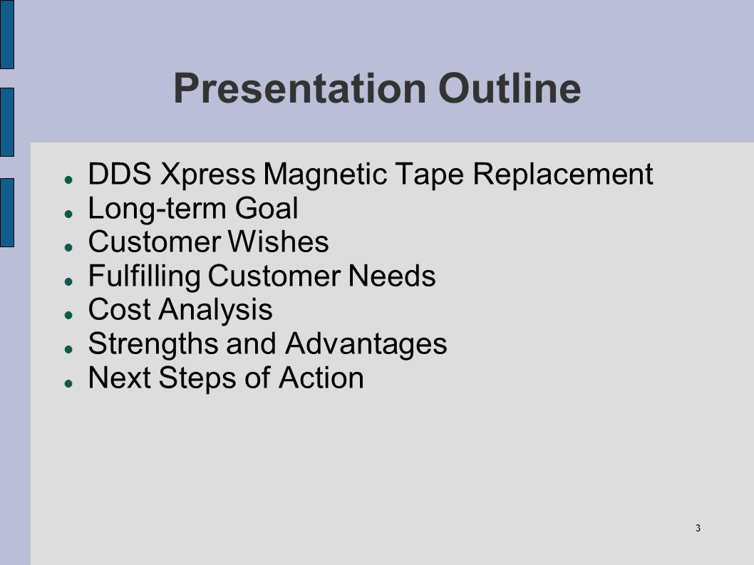 3 Presentation Outline DDS Xpress Magnetic Tape Replacement Long-term Goal Customer Wishes Fulfilling Customer Needs Cost Analysis Strengths and Advan