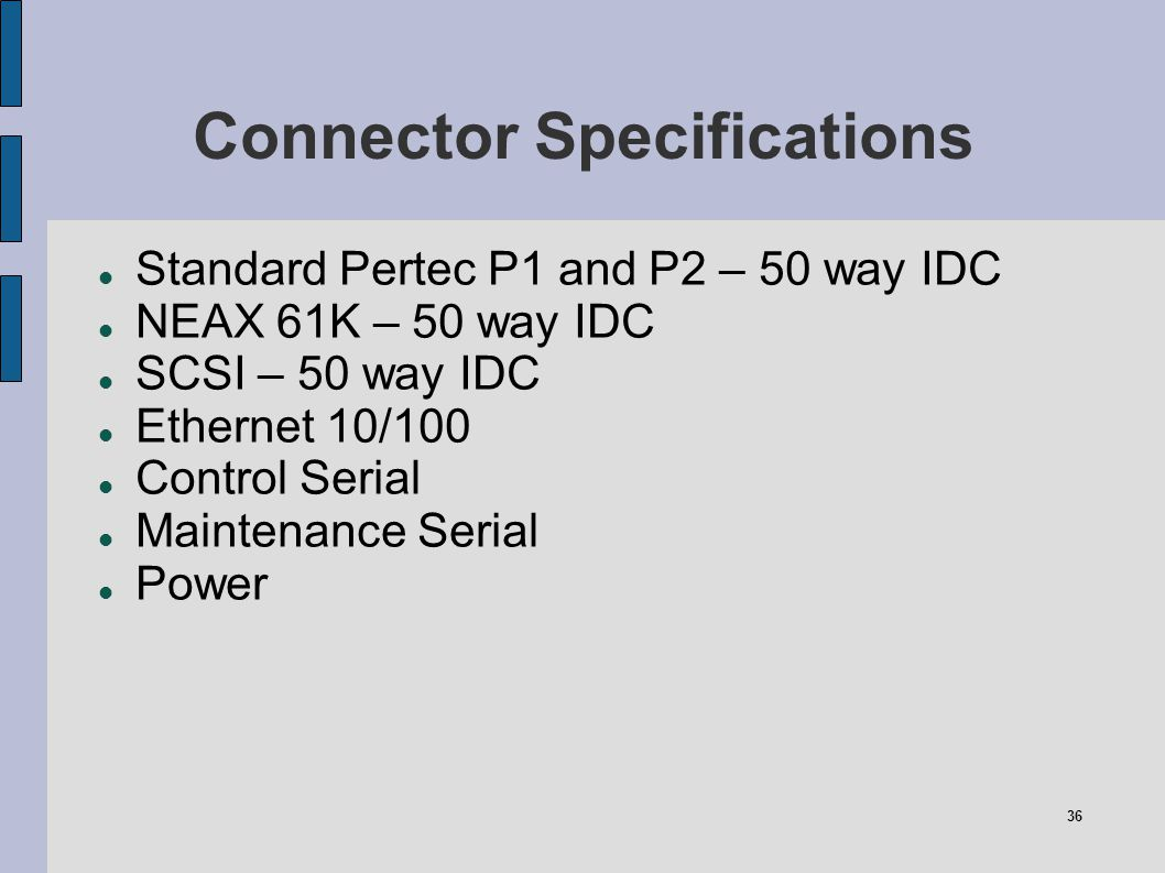 36 Connector Specifications Standard Pertec P1 and P2 – 50 way IDC NEAX 61K – 50 way IDC SCSI – 50 way IDC Ethernet 10/100 Control Serial Maintenance