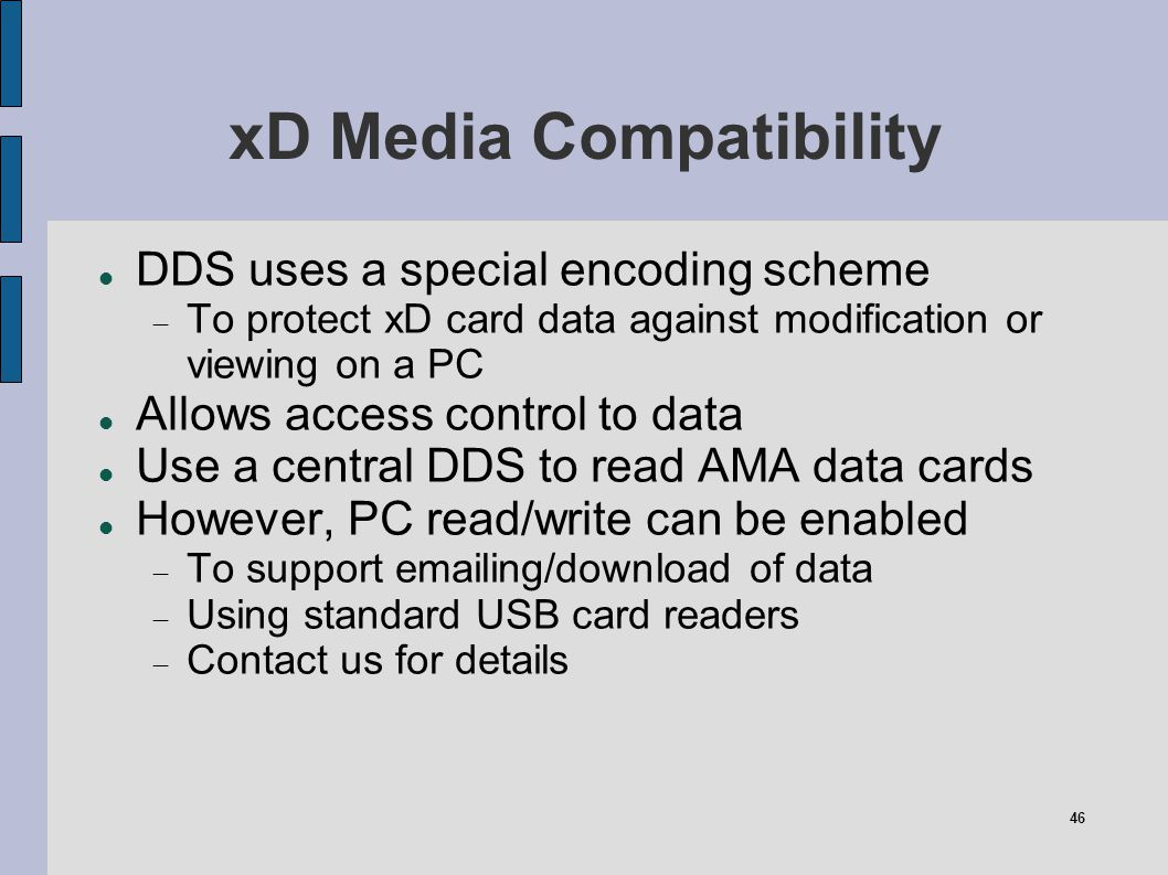 46 xD Media Compatibility DDS uses a special encoding scheme To protect xD card data against modification or viewing on a PC Allows access control to