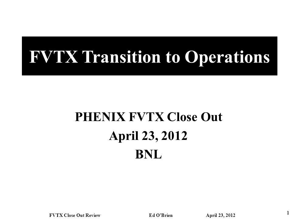 FVTX Transition to Operations PHENIX FVTX Close Out April 23, 2012 BNL 1 FVTX Close Out Review Ed OBrien April 23, 2012