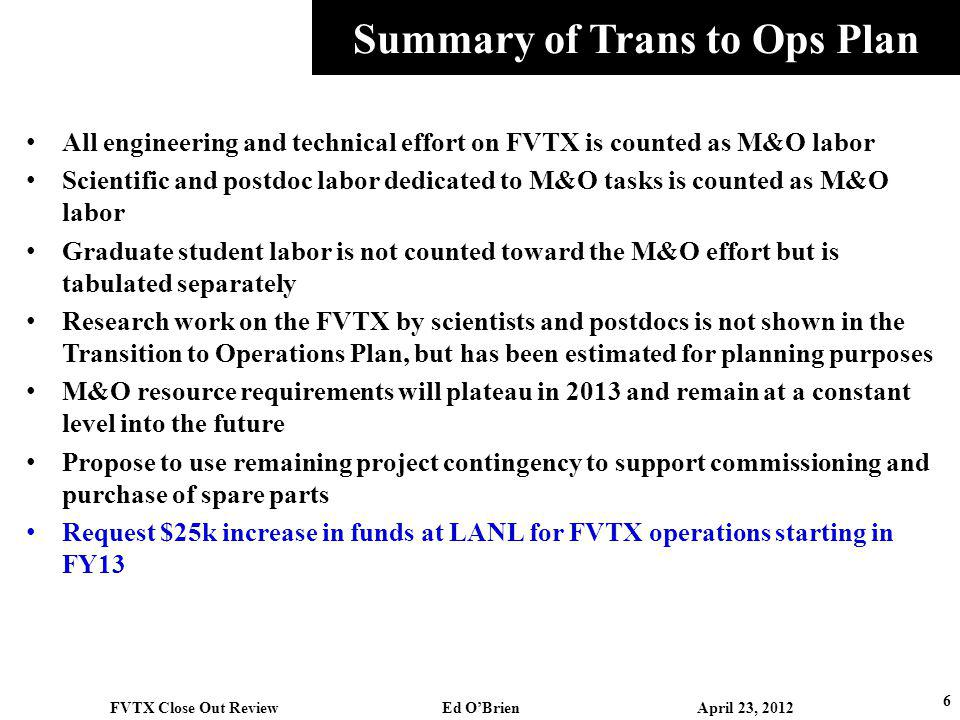Summary of Trans to Ops Plan All engineering and technical effort on FVTX is counted as M&O labor Scientific and postdoc labor dedicated to M&O tasks is counted as M&O labor Graduate student labor is not counted toward the M&O effort but is tabulated separately Research work on the FVTX by scientists and postdocs is not shown in the Transition to Operations Plan, but has been estimated for planning purposes M&O resource requirements will plateau in 2013 and remain at a constant level into the future Propose to use remaining project contingency to support commissioning and purchase of spare parts Request $25k increase in funds at LANL for FVTX operations starting in FY13 6 FVTX Close Out Review Ed OBrien April 23, 2012
