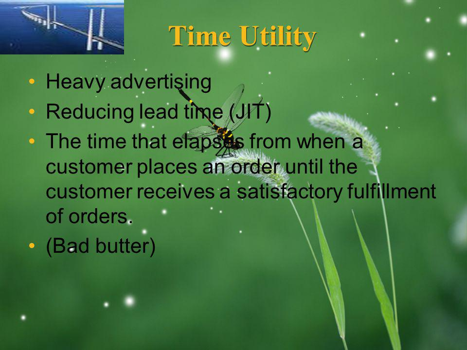 LOGO Time Utility Heavy advertising Reducing lead time (JIT) The time that elapses from when a customer places an order until the customer receives a satisfactory fulfillment of orders.