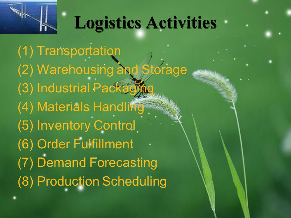 Logistics Activities (1) Transportation (2) Warehousing and Storage (3) Industrial Packaging (4) Materials Handling (5) Inventory Control (6) Order Fulfillment (7) Demand Forecasting (8) Production Scheduling