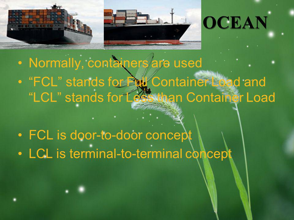 LOGO OCEAN Normally, containers are used FCL stands for Full Container Load and LCL stands for Less than Container Load FCL is door-to-door concept LCL is terminal-to-terminal concept