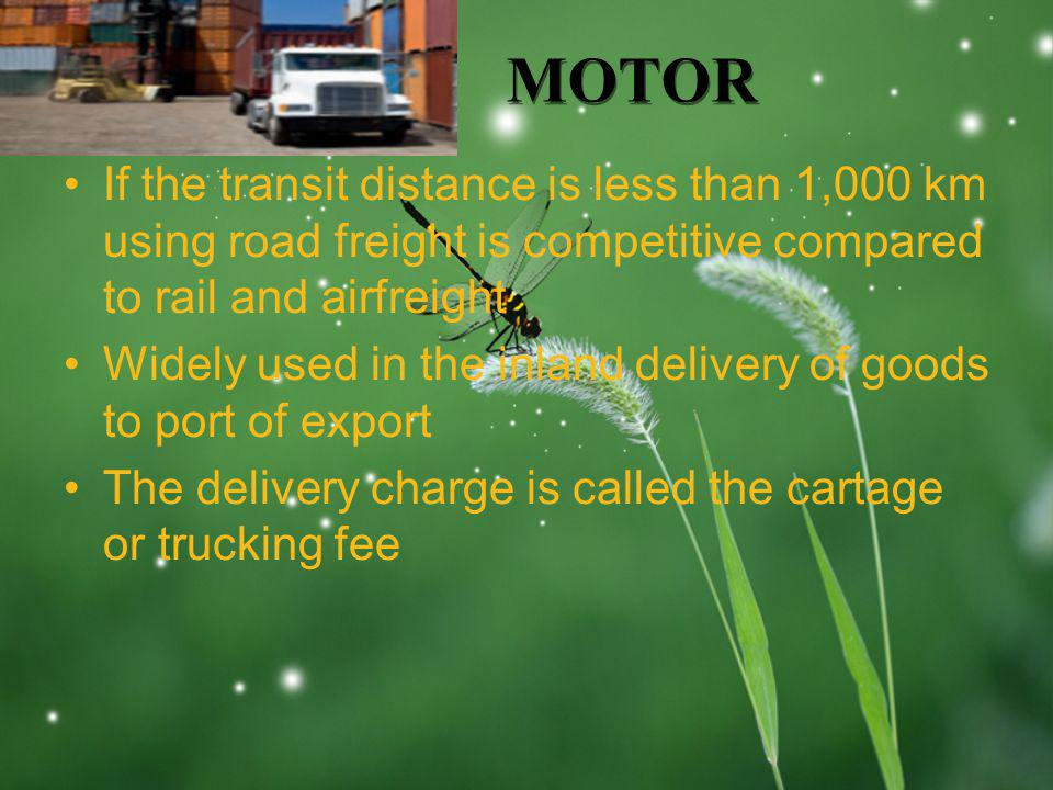 LOGO MOTOR If the transit distance is less than 1,000 km using road freight is competitive compared to rail and airfreight Widely used in the inland delivery of goods to port of export The delivery charge is called the cartage or trucking fee