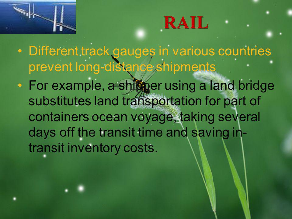 LOGO RAIL Different track gauges in various countries prevent long-distance shipments For example, a shipper using a land bridge substitutes land transportation for part of containers ocean voyage, taking several days off the transit time and saving in- transit inventory costs.