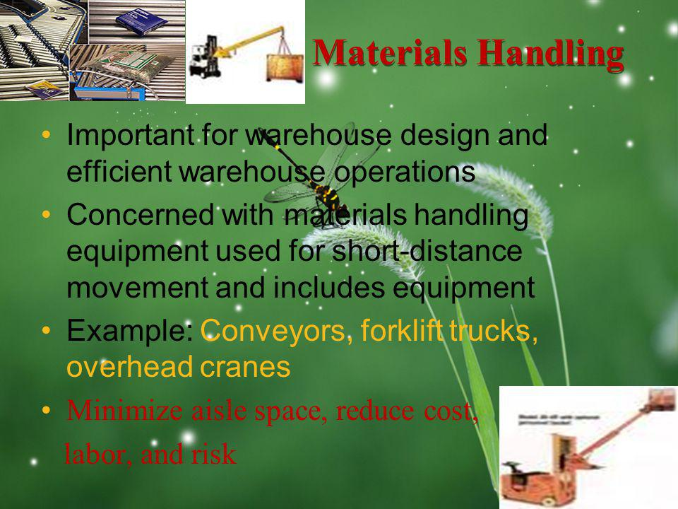 LOGO Materials Handling Important for warehouse design and efficient warehouse operations Concerned with materials handling equipment used for short-distance movement and includes equipment Example: Conveyors, forklift trucks, overhead cranes Minimize aisle space, reduce cost, labor, and risk