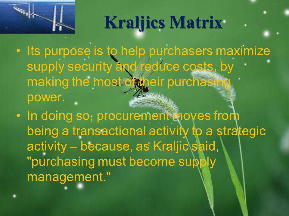 LOGO Kraljics Matrix Its purpose is to help purchasers maximize supply security and reduce costs, by making the most of their purchasing power.