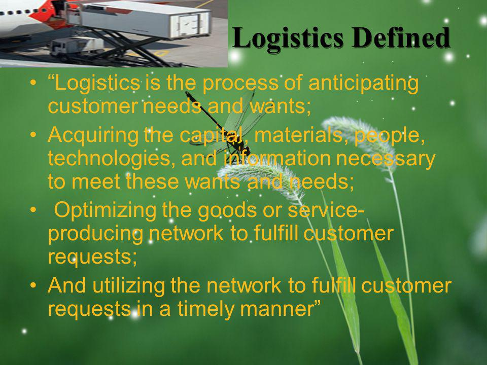 LOGO Logistics Defined Logistics is the process of anticipating customer needs and wants; Acquiring the capital, materials, people, technologies, and information necessary to meet these wants and needs; Optimizing the goods or service- producing network to fulfill customer requests; And utilizing the network to fulfill customer requests in a timely manner