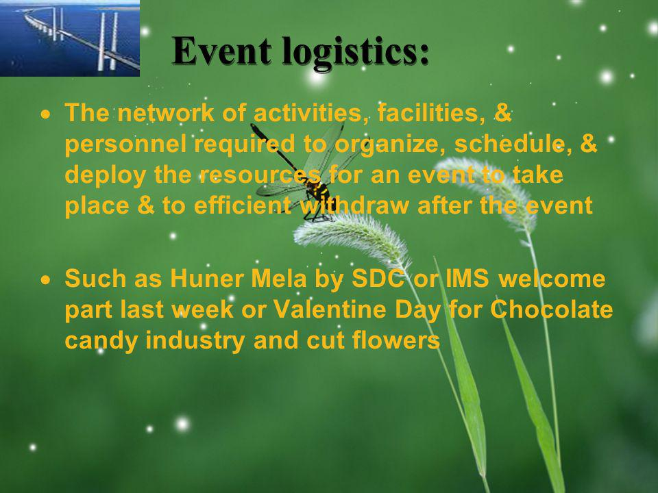 LOGO Event logistics: The network of activities, facilities, & personnel required to organize, schedule, & deploy the resources for an event to take place & to efficient withdraw after the event Such as Huner Mela by SDC or IMS welcome part last week or Valentine Day for Chocolate candy industry and cut flowers