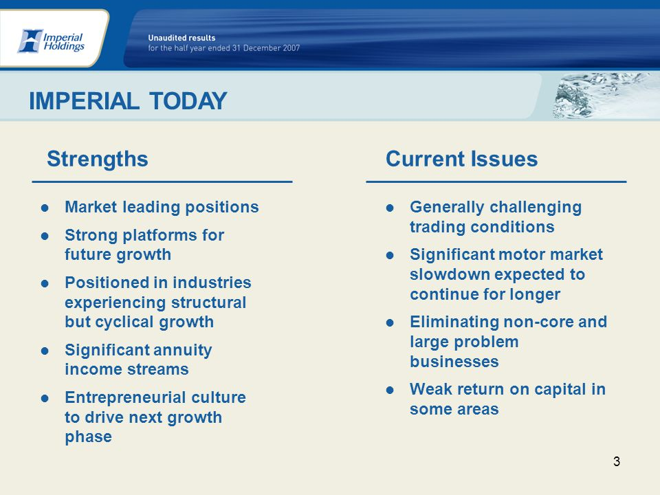 3 Market leading positions Strong platforms for future growth Positioned in industries experiencing structural but cyclical growth Significant annuity income streams Entrepreneurial culture to drive next growth phase IMPERIAL TODAY StrengthsCurrent Issues Generally challenging trading conditions Significant motor market slowdown expected to continue for longer Eliminating non-core and large problem businesses Weak return on capital in some areas