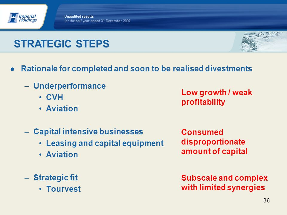 36 Rationale for completed and soon to be realised divestments –Underperformance CVH Aviation –Capital intensive businesses Leasing and capital equipment Aviation –Strategic fit Tourvest Low growth / weak profitability Consumed disproportionate amount of capital Subscale and complex with limited synergies STRATEGIC STEPS