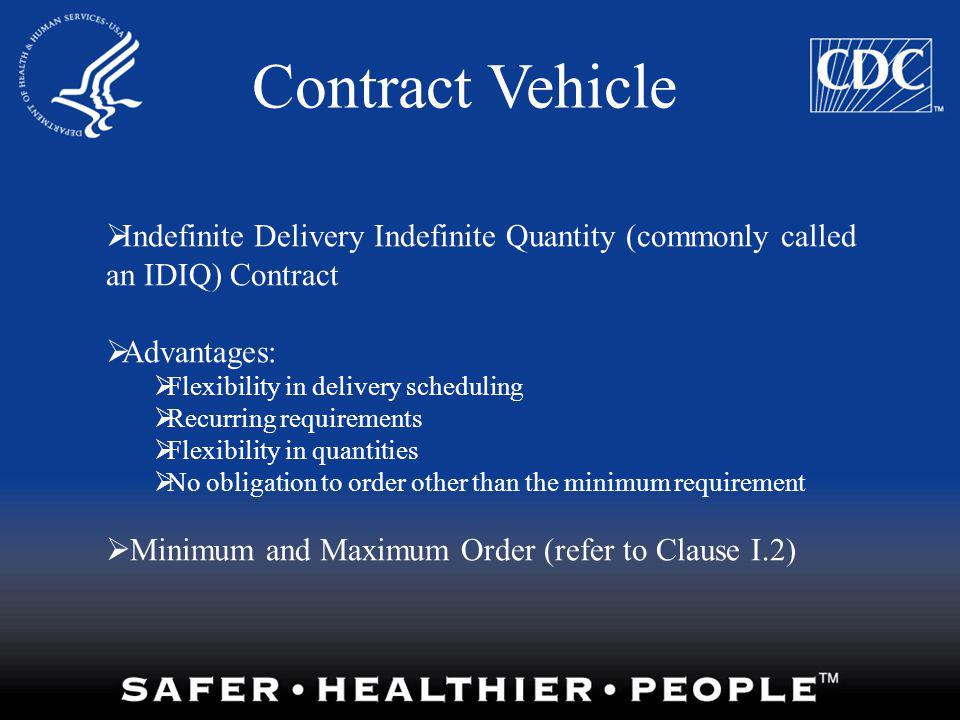 Contract Vehicle Indefinite Delivery Indefinite Quantity (commonly called an IDIQ) Contract Advantages: Flexibility in delivery scheduling Recurring r