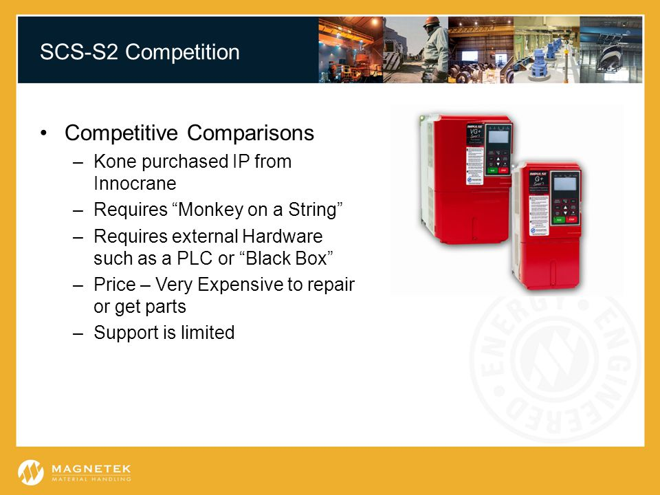 SCS-S2 Competition Competitive Comparisons –Kone purchased IP from Innocrane –Requires Monkey on a String –Requires external Hardware such as a PLC or Black Box –Price – Very Expensive to repair or get parts –Support is limited