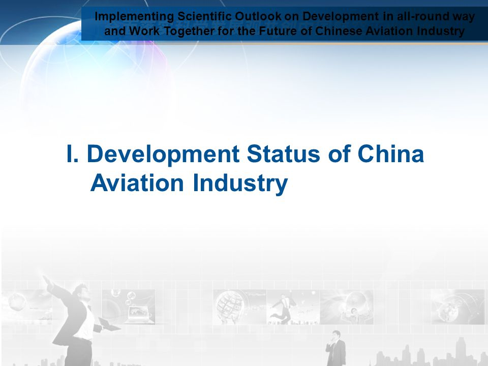 Implementing Scientific Outlook on Development in all-round way and Work Together for the Future of Chinese Aviation Industry I. Development Status of