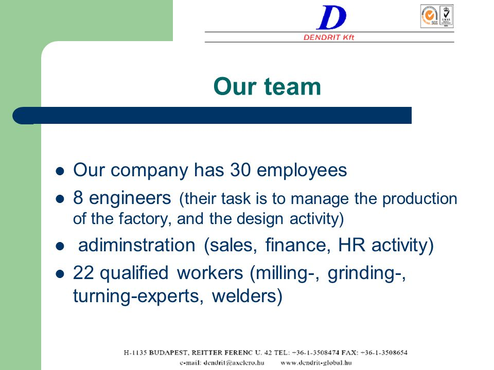 Our team Our company has 30 employees 8 engineers (their task is to manage the production of the factory, and the design activity) adiminstration (sales, finance, HR activity) 22 qualified workers (milling-, grinding-, turning-experts, welders)