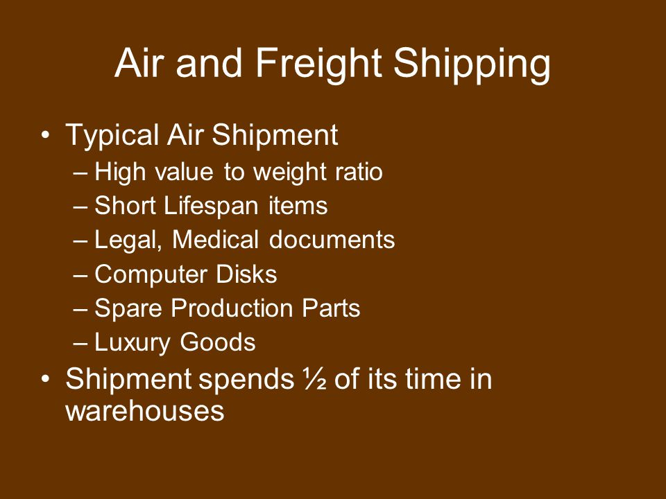 Air and Freight Shipping Typical Air Shipment –High value to weight ratio –Short Lifespan items –Legal, Medical documents –Computer Disks –Spare Production Parts –Luxury Goods Shipment spends ½ of its time in warehouses