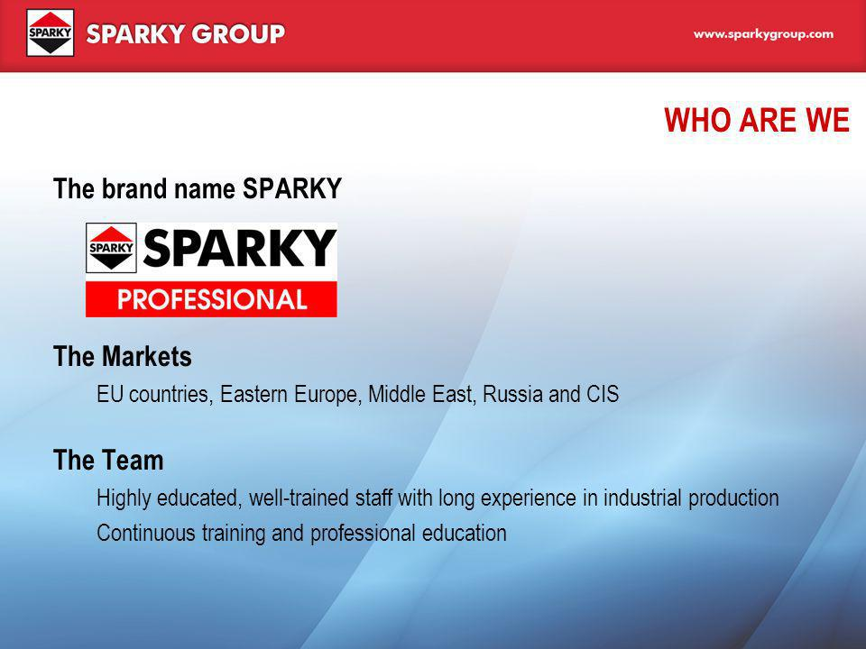 WHO ARE WE The brand name SPARKY The Markets EU countries, Eastern Europe, Middle East, Russia and CIS The Team Highly educated, well-trained staff wi