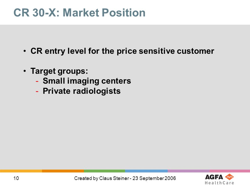 10Created by Claus Steiner - 23 September 2006 CR 30-X: Market Position CR entry level for the price sensitive customer Target groups: -Small imaging