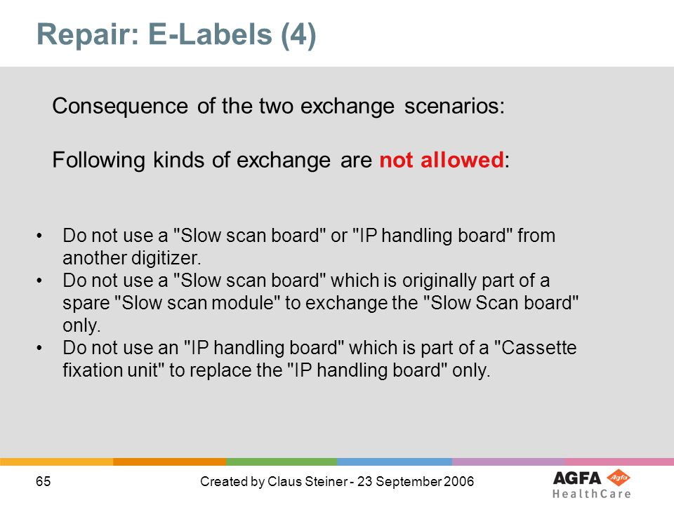 65Created by Claus Steiner - 23 September 2006 Repair: E-Labels (4) Consequence of the two exchange scenarios: Following kinds of exchange are not allowed: Do not use a Slow scan board or IP handling board from another digitizer.