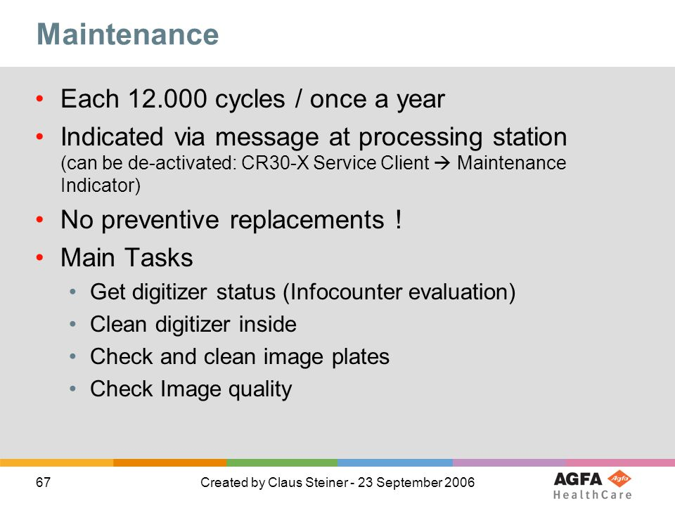67Created by Claus Steiner - 23 September 2006 Maintenance Each 12.000 cycles / once a year Indicated via message at processing station (can be de-activated: CR30-X Service Client Maintenance Indicator) No preventive replacements .