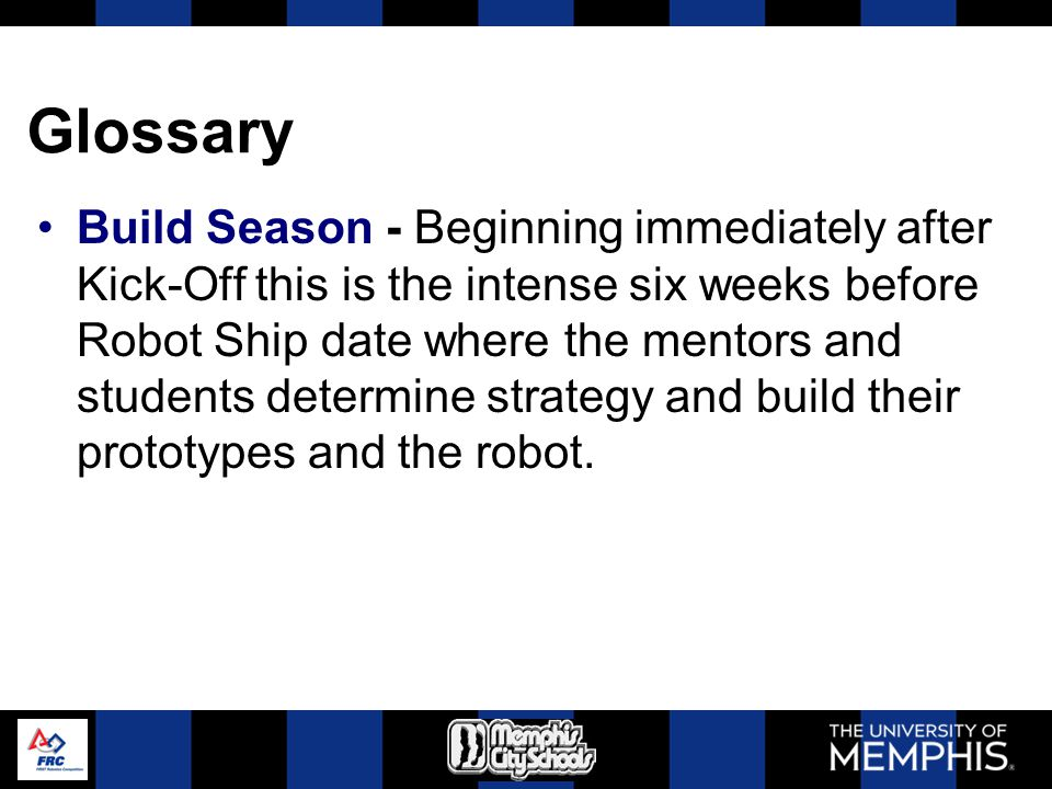Glossary Build Season - Beginning immediately after Kick-Off this is the intense six weeks before Robot Ship date where the mentors and students deter