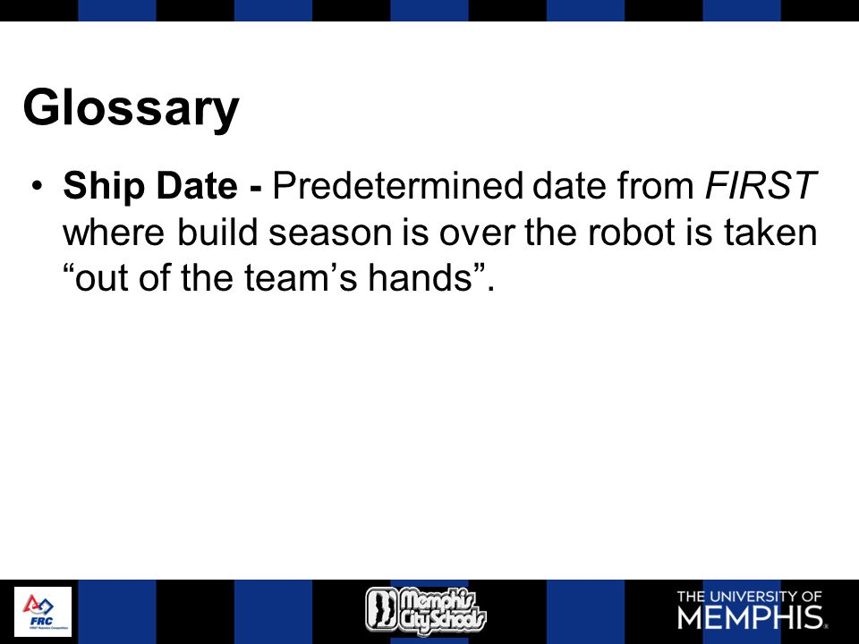Glossary Ship Date - Predetermined date from FIRST where build season is over the robot is taken out of the teams hands.