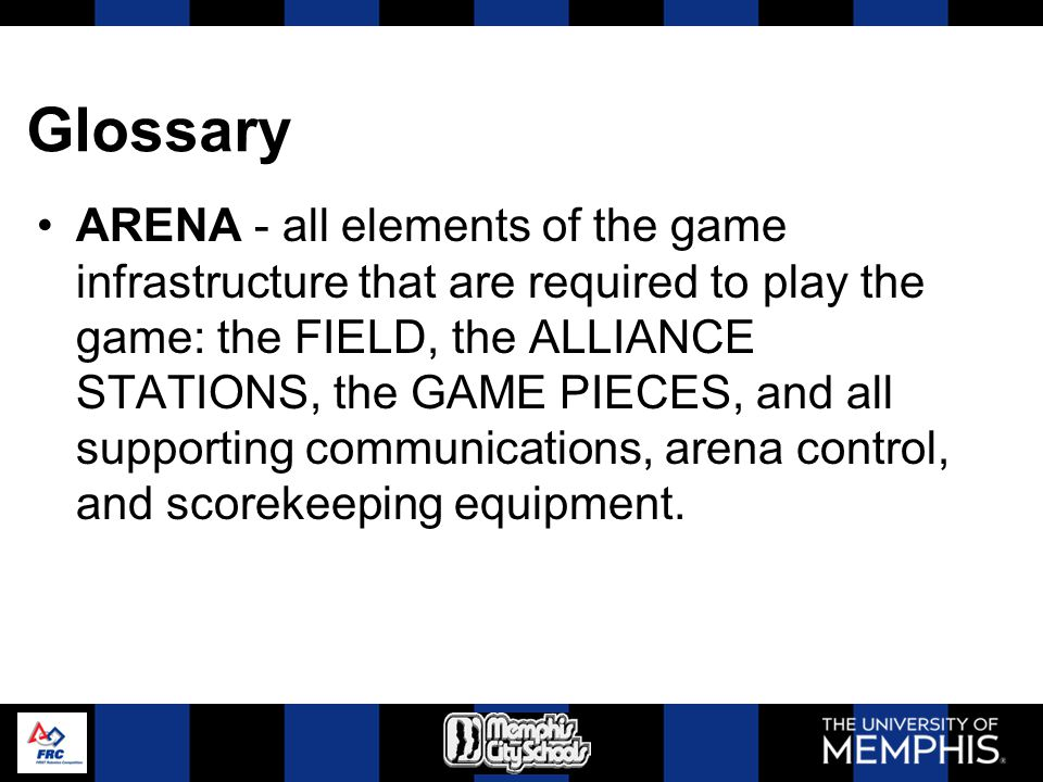 Glossary ARENA - all elements of the game infrastructure that are required to play the game: the FIELD, the ALLIANCE STATIONS, the GAME PIECES, and al