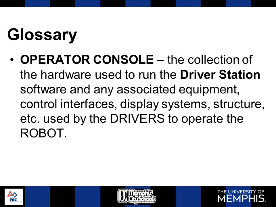 Glossary OPERATOR CONSOLE – the collection of the hardware used to run the Driver Station software and any associated equipment, control interfaces, d