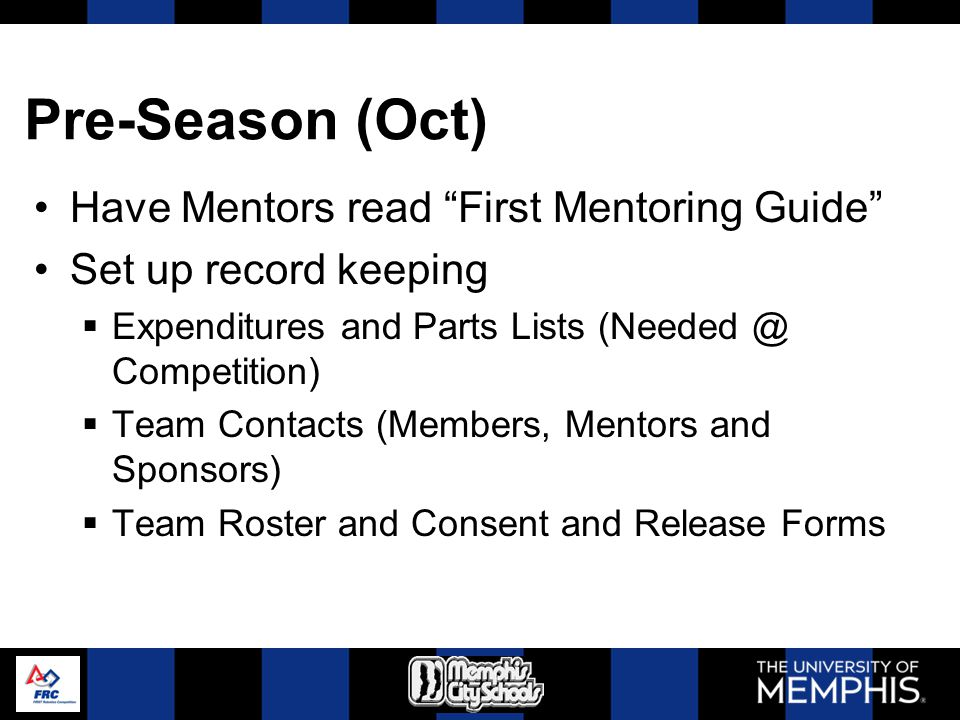 Pre-Season (Oct) Have Mentors read First Mentoring Guide Set up record keeping Expenditures and Parts Lists (Needed @ Competition) Team Contacts (Memb