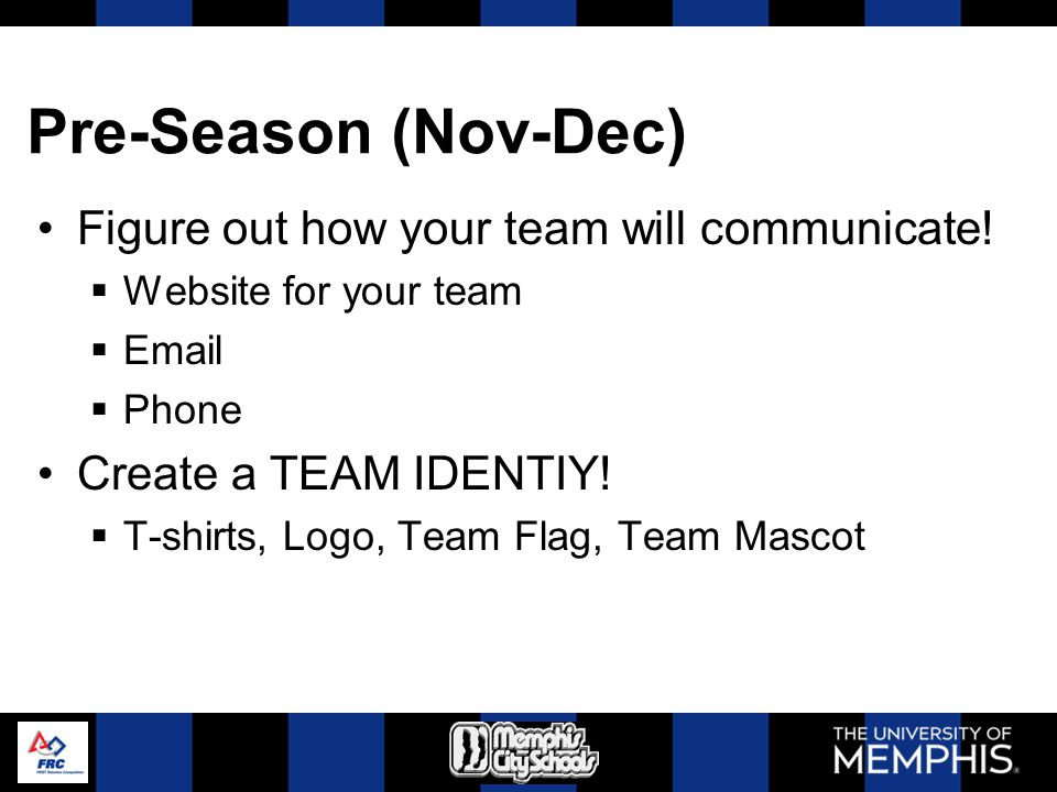 Pre-Season (Nov-Dec) Figure out how your team will communicate! Website for your team Email Phone Create a TEAM IDENTIY! T-shirts, Logo, Team Flag, Te