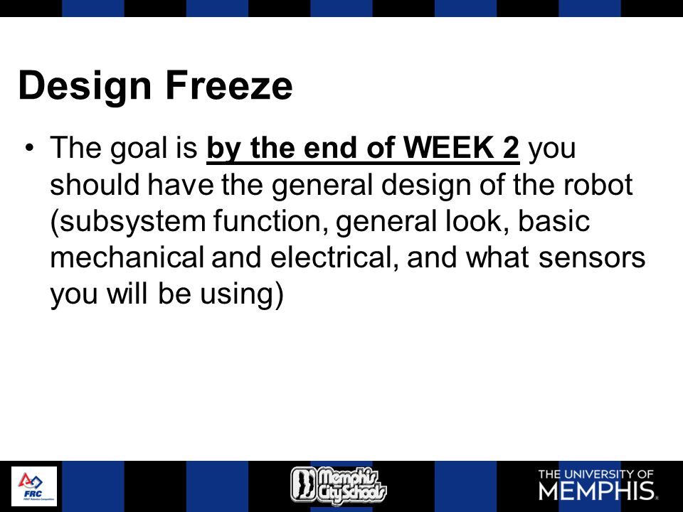 Design Freeze The goal is by the end of WEEK 2 you should have the general design of the robot (subsystem function, general look, basic mechanical and