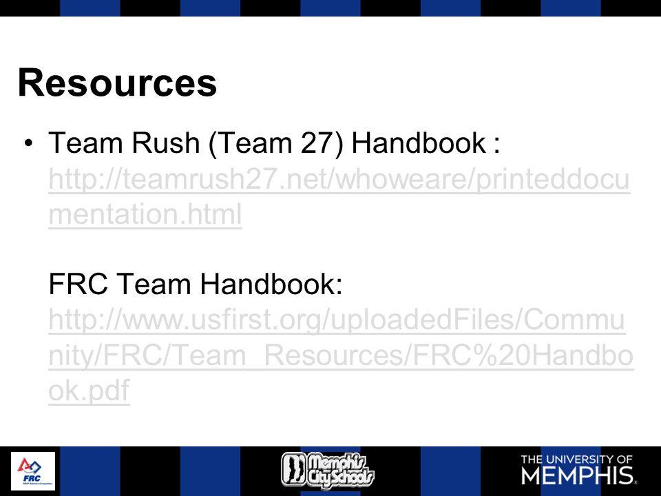 Resources Team Rush (Team 27) Handbook : http://teamrush27.net/whoweare/printeddocu mentation.html FRC Team Handbook: http://www.usfirst.org/uploadedFiles/Commu nity/FRC/Team_Resources/FRC%20Handbo ok.pdf http://teamrush27.net/whoweare/printeddocu mentation.html http://www.usfirst.org/uploadedFiles/Commu nity/FRC/Team_Resources/FRC%20Handbo ok.pdf