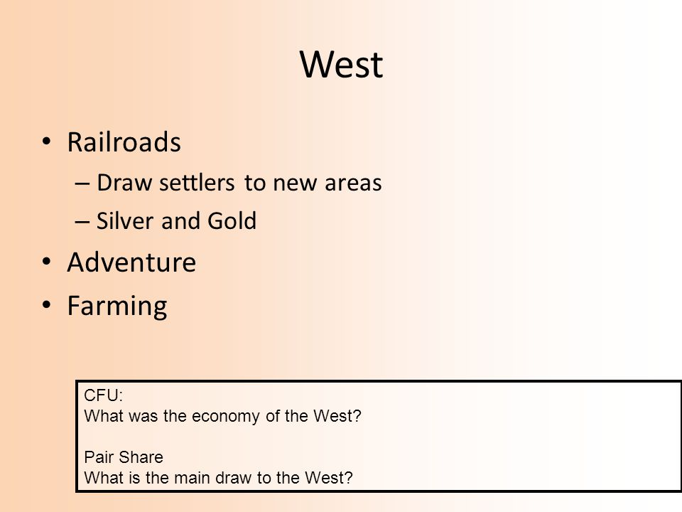 West Railroads – Draw settlers to new areas – Silver and Gold Adventure Farming CFU: What was the economy of the West? Pair Share What is the main dra