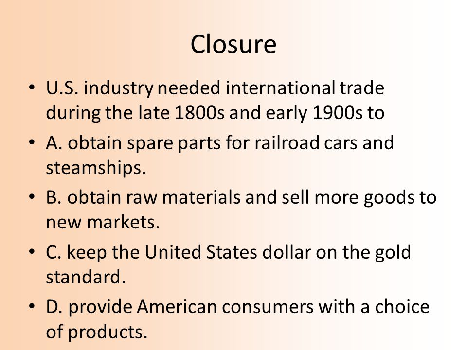 Closure U.S. industry needed international trade during the late 1800s and early 1900s to A. obtain spare parts for railroad cars and steamships. B. o