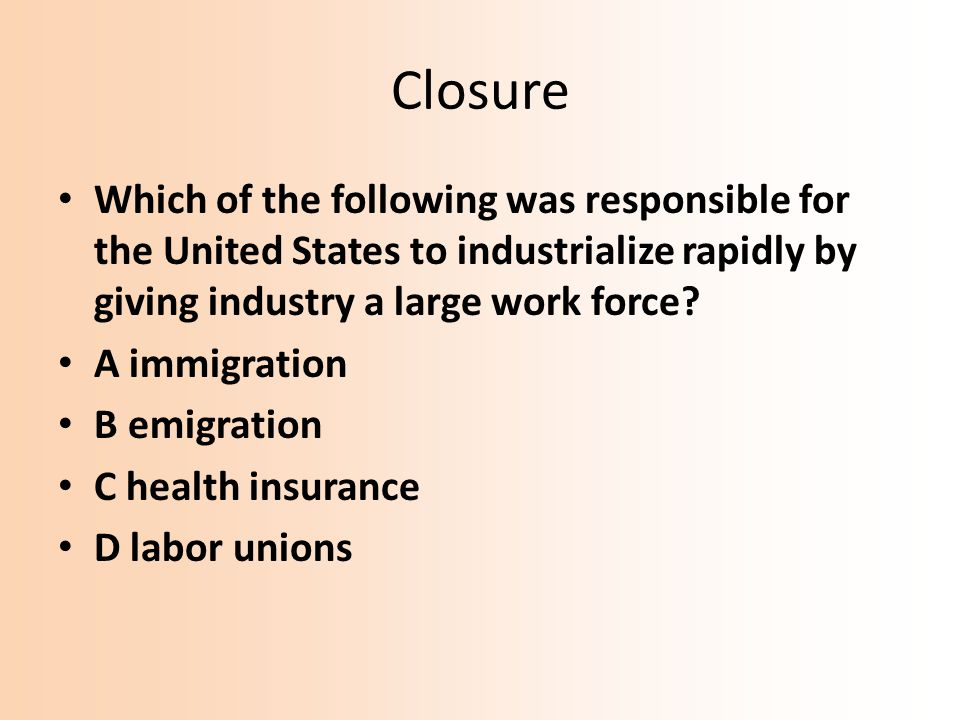 Closure Which of the following was responsible for the United States to industrialize rapidly by giving industry a large work force? A immigration B e