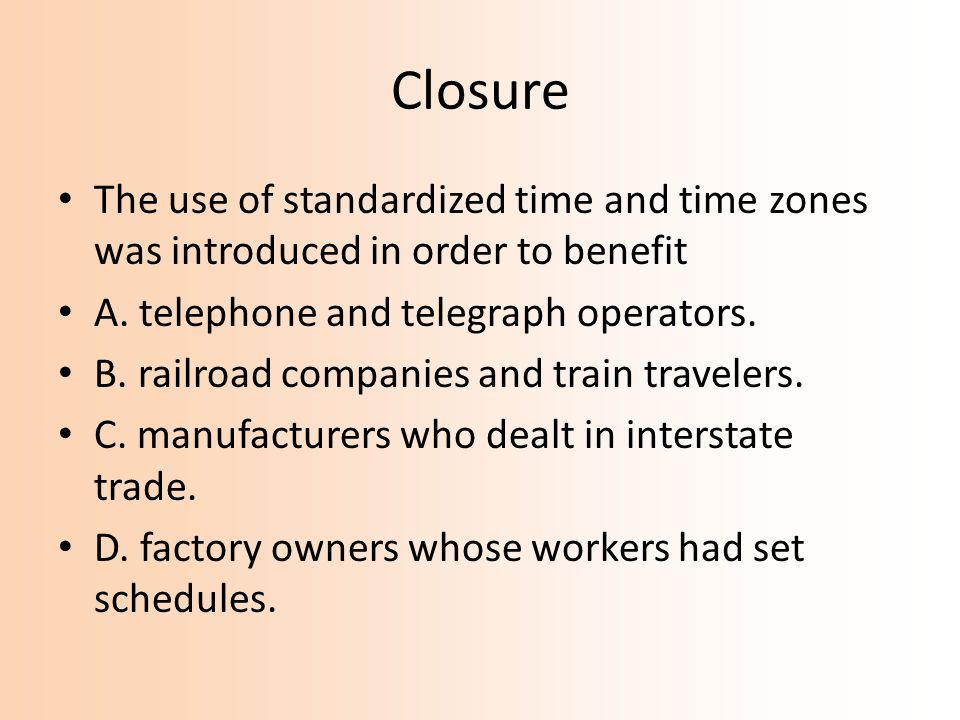 Closure The use of standardized time and time zones was introduced in order to benefit A. telephone and telegraph operators. B. railroad companies and