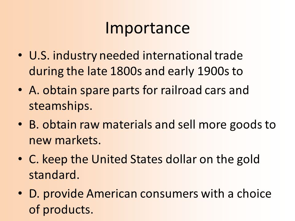 Importance U.S. industry needed international trade during the late 1800s and early 1900s to A. obtain spare parts for railroad cars and steamships. B