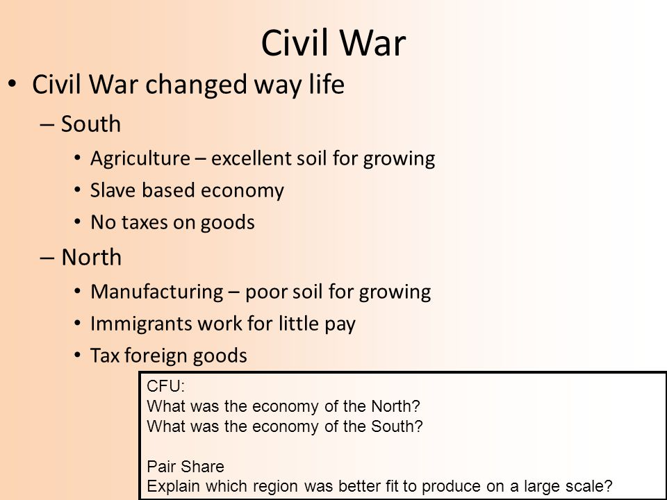 Civil War Civil War changed way life – South Agriculture – excellent soil for growing Slave based economy No taxes on goods – North Manufacturing – poor soil for growing Immigrants work for little pay Tax foreign goods CFU: What was the economy of the North.
