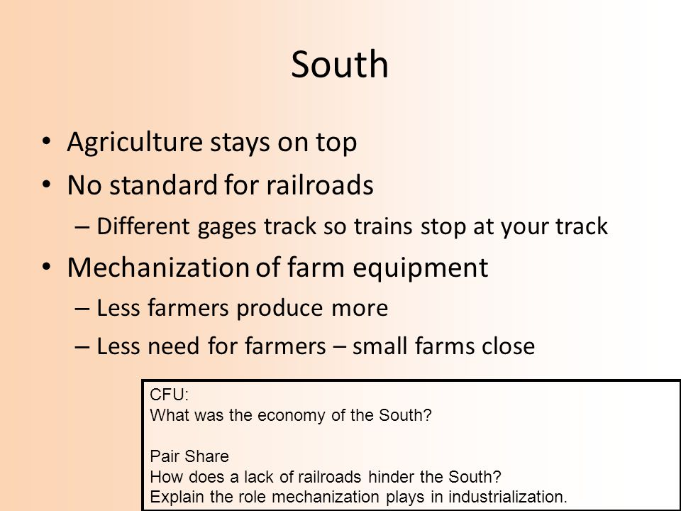 South Agriculture stays on top No standard for railroads – Different gages track so trains stop at your track Mechanization of farm equipment – Less f