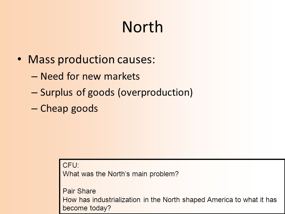 North Mass production causes: – Need for new markets – Surplus of goods (overproduction) – Cheap goods CFU: What was the Norths main problem.