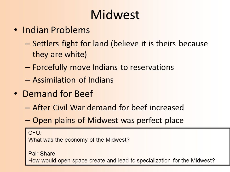Midwest Indian Problems – Settlers fight for land (believe it is theirs because they are white) – Forcefully move Indians to reservations – Assimilation of Indians Demand for Beef – After Civil War demand for beef increased – Open plains of Midwest was perfect place CFU: What was the economy of the Midwest.