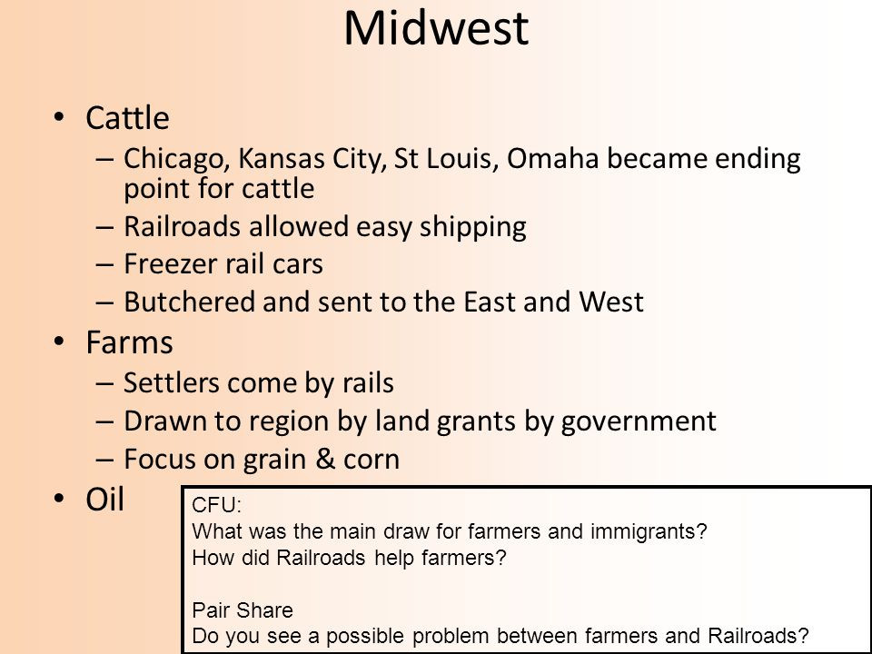Midwest Cattle – Chicago, Kansas City, St Louis, Omaha became ending point for cattle – Railroads allowed easy shipping – Freezer rail cars – Butchered and sent to the East and West Farms – Settlers come by rails – Drawn to region by land grants by government – Focus on grain & corn Oil CFU: What was the main draw for farmers and immigrants.