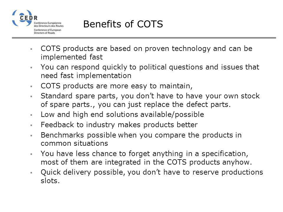 Benefits of COTS COTS products are based on proven technology and can be implemented fast You can respond quickly to political questions and issues th