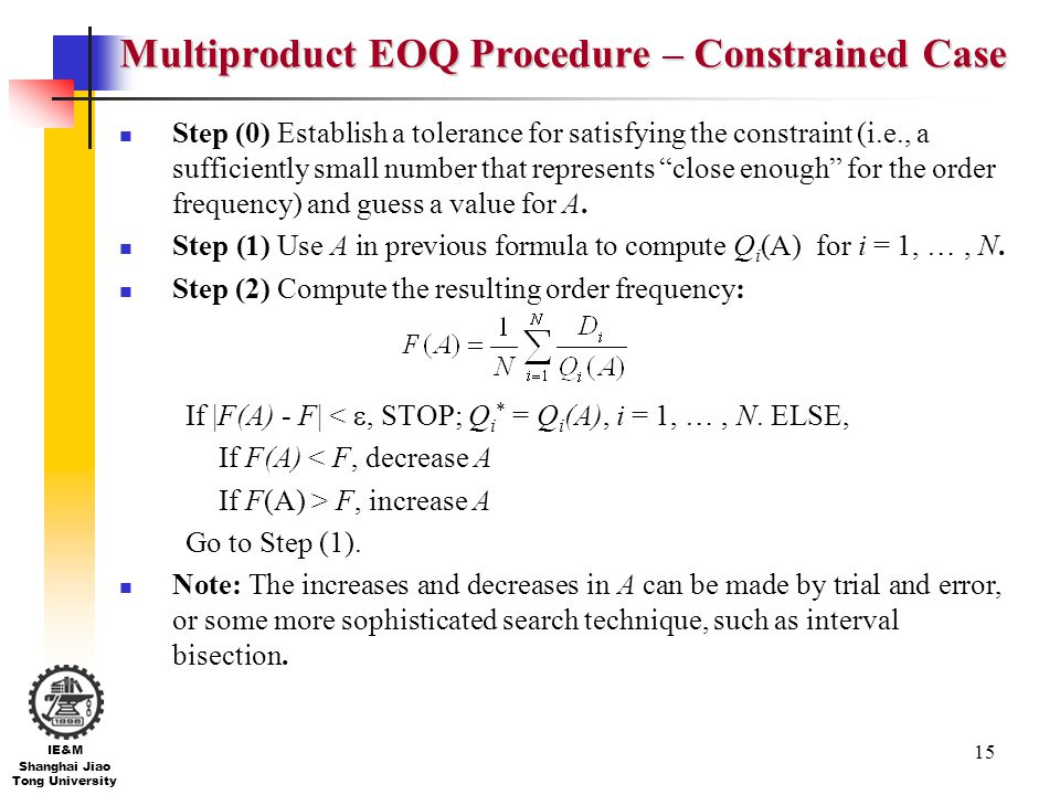 15 IE&M Shanghai Jiao Tong University Multiproduct EOQ Procedure – Constrained Case Step (0) Establish a tolerance for satisfying the constraint (i.e.